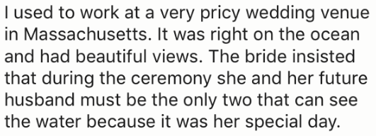 Text - I used to work at a very pricy wedding venue in Massachusetts. It was right on the ocean and had beautiful views. The bride insisted that during the ceremony she and her future husband must be the only two that can see the water because it was her special day.