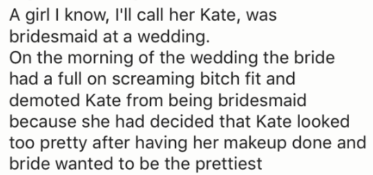 Text - A girl I know, 'll call her Kate, was bridesmaid at a wedding. On the morning of the wedding the bride had a full on screaming bitch fit and demoted Kate from being bridesmaid because she had decided that Kate looked too pretty after having her makeup done and prettiest