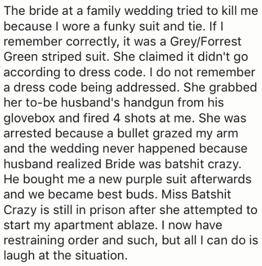 Text - The bride at a family wedding tried to kill me because I wore a funky suit and tie. If I remember correctly, it was a Grey/Forrest Green striped suit. She claimed it didn't go according to dress code. I do not remember a dress code being addressed. She grabbed her to-be husband's handgun from his glovebox and fired 4 shots at me. She was arrested because a bullet grazed my arm and the wedding never happened because husband realized Bride was batshit crazy He bought me a new purple suit af
