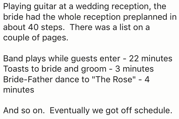 """Text - Playing guitar at a wedding reception, the bride had the whole reception preplanned in about 40 steps. There was a list on a couple of pages Band plays while guests enter - 22 minutes Toasts to bride and groom 3 minutes Bride-Father dance to """"The Rose"""" - 4 minutes And so on. Eventually we got off schedule"""
