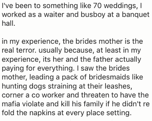 Text - I've been to something like 70 weddings, I worked as a waiter and busboy at a banquet hall. in my experience, the brides mother is the real terror. usually because, at least in my experience, its her and the father actually paying for everything. I saw the brides mother, leading a pack of bridesmaids like hunting dogs straining at their leashes, corner a co worker and threaten to have the mafia violate and kill his family if he didn't re fold the napkins at every place setting.
