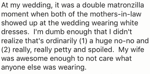 Text - At my wedding, it was a double matronzilla moment when both of the mothers-in-law showed up at the wedding wearing white dresses. I'm dumb enough that I didn't realize that's ordinarily (1) a huge no-no and (2) really, really petty and spoiled. My wife was awesome enough to not care what anyone else was wearing.