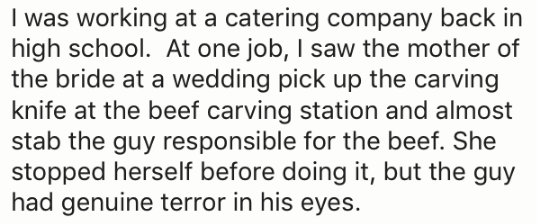 Text - I was working at a catering company back in high school. At one job, I saw the mother of the bride at a wedding pick up the carving knife at the beef carving station and almost stab the guy responsible for the beef. She stopped herself before doing it, but the guy had genuine terror in his eyes