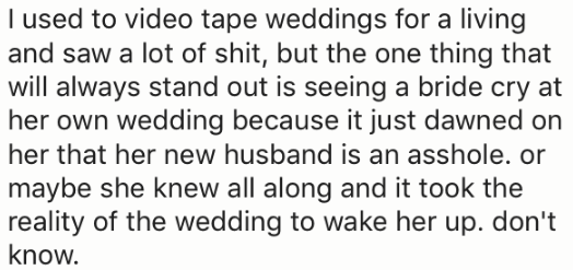 Text - I used to video tape weddings for a living and saw a lot of shit, but the one thing that will always stand out is seeing a bride cry at her own wedding because it just dawned on her that her new husband is an asshole. or maybe she knew all along and it took the reality of the wedding to wake her up. don't