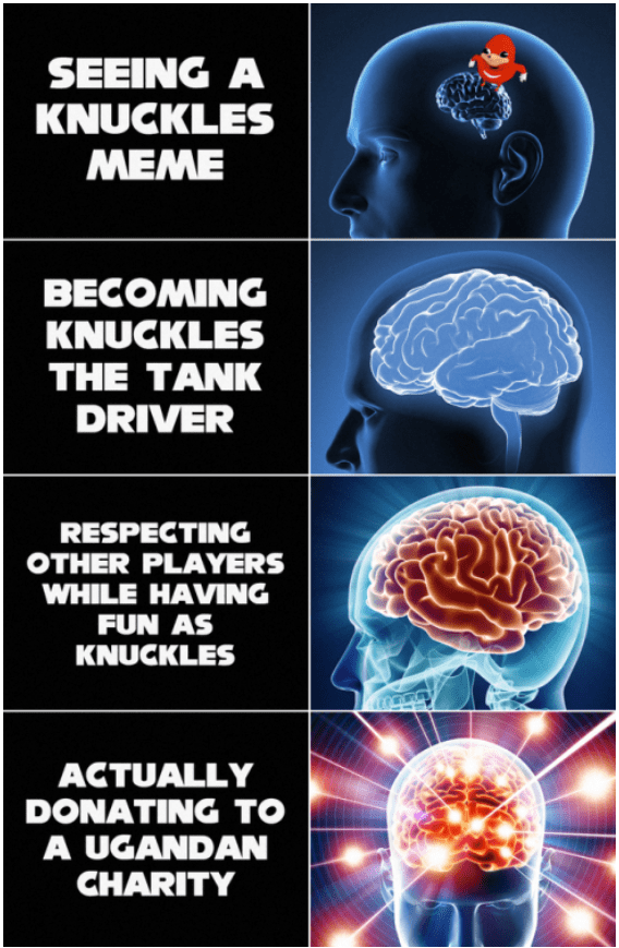 Brain - SEEING A KNUCKLES ΜΕΜΕ BECOMING KNUCKLES THE TANK DRIVER RESPECTING OTHER PLAYERS WHILE HAVING FUN AS KNUCKLES ACTUALLY DONATING TO A UGANDAN CHARITY