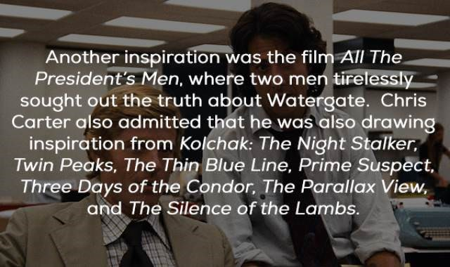 Text - Another inspiration was the filmATl The President's Men, where two men tirelessly sought out the truth about Watergate. Chris Carter also admitted that he was also drawing inspiration from Kolchak: The Night Stalker Twin Peaks, The Thin Blue Line, Prime Suspect Three Days of the Condor, The Parallax View. and The Silence of the Lambs.