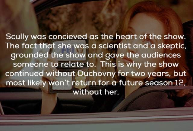 Text - Scully was concieved as the heart of the show. The fact that she was a scientist and a skeptic, grounded the show and gave the audiences someone to relate to. This is why the show continued without Duchovny for two years, but most likely won't return for a future season 12, without her.