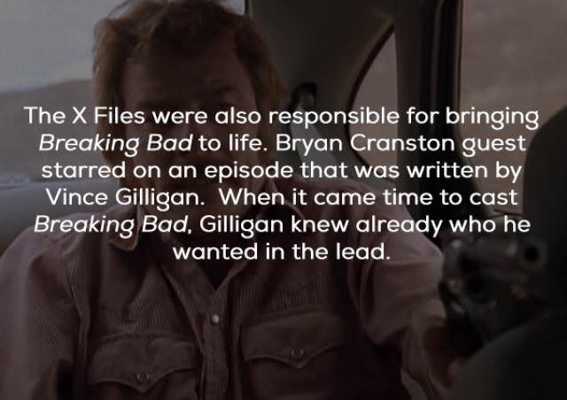 Text - The X Files were also responsible for bringing Breaking Bad to life. Bryan Cranston guest starred on an episode that was written by Vince Gilligan. When it came time to cast Breaking Bad, Gilligan knew already who he wanted in the lead.