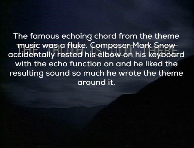 Text - The famous echoing chord from the theme music was a fiuke. Composer Mark Snow accidentally rested his elbow on his keyboard with the echo function on and he liked the resulting sound so much he wrote the theme around it.