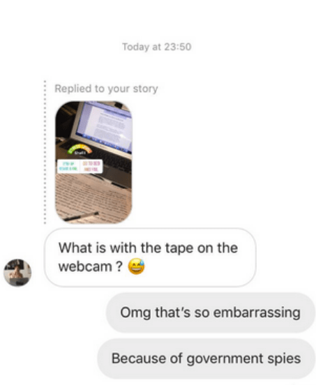 Product - Today at 23:50 Replied to your story What is with the tape on the webcam? Omg that's so embarrassing Because of government spies