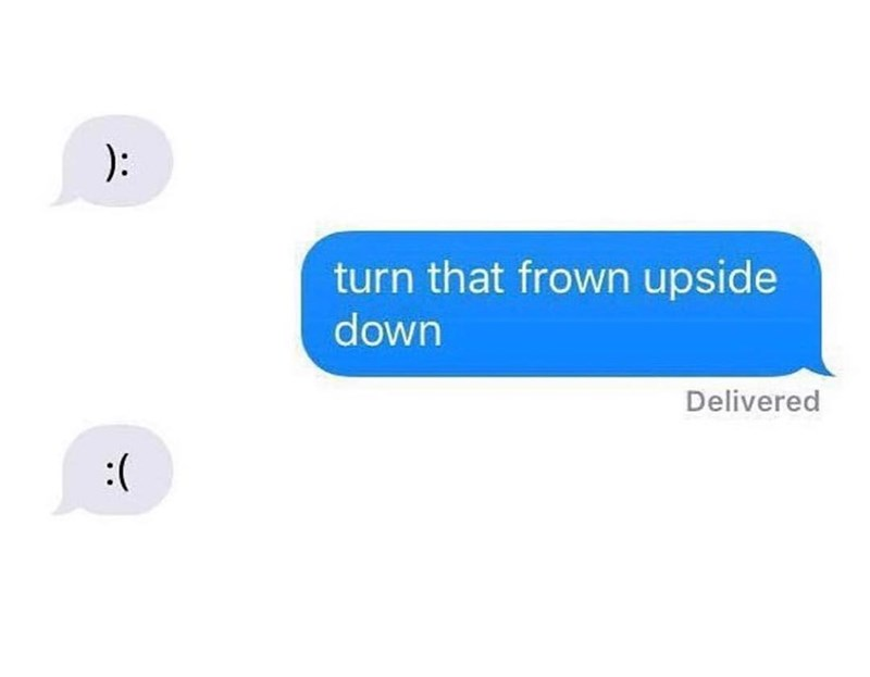 Text - ): turn that frown upside down Delivered (