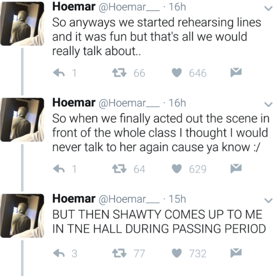 Text - Hoemar @Hoemar 16h So anyways we started rehearsing lines and it was fun but that's all we would really talk about. 2 66 646 1 Hoemar @Hoemar 16h So when we finally acted out the scene in front of the whole class I thought I would never talk to her again cause ya know :/ t64 629 Hoemar @Hoemar 15h BUT THEN SHAWTY COMES UP TO ME IN TNE HALL DURING PASSING PERIOD 77 732 3