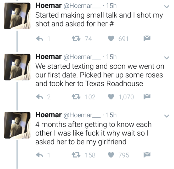 Text - Hoemar @Hoemar 15h Started making small talk and I shot my shot and asked for her # 74 691 1 Hoemar @Hoemar 15h We started texting and soon we went on our first date. Picked her up some roses and took her to Texas Roadhouse 102 1,070 2 Hoemar @Hoemar 15h 4 months after getting to know each other I was like fuck it why wait so I asked her to be my girlfriend 6 1 158 795
