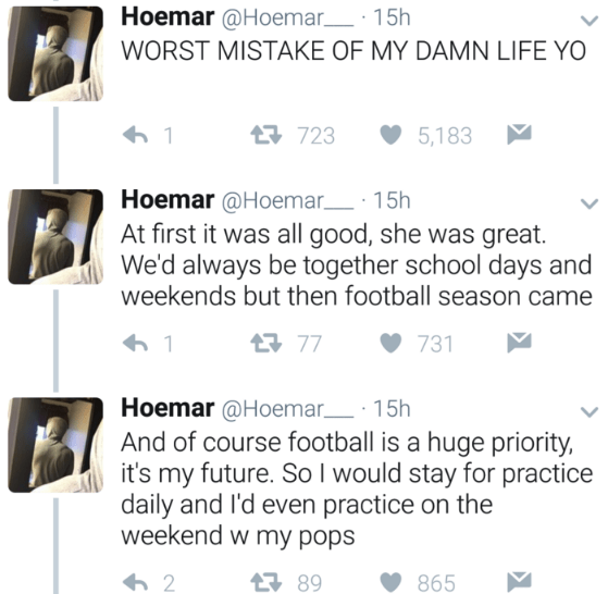 Text - Hoemar @Hoemar 15h WORST MISTAKE OF MY DAMN LIFE YO 723 5,183 Hoemar @Hoemar. 15h At first it was all good, she was great. We'd always be together school days and weekends but then football season came 77 1 731 Hoemar @Hoemar 15h And of course football is a huge priority, it's my future. So l would stay for practice daily and I'd even practice on the weekend w my pops 89 865 2