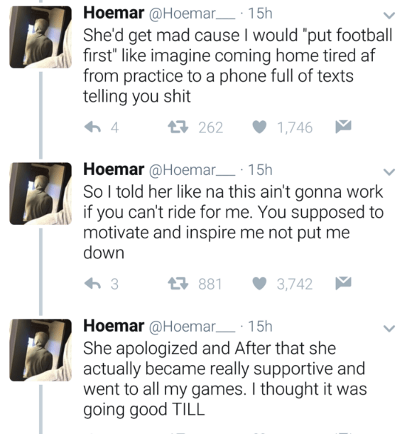 """Text - Hoemar @Hoemar 15h She'd get mad cause I would """"put football first"""" like imagine coming home tired af from practice to a phone full of texts telling you shit 262 4 1,746 Hoemar @Hoemar 15h So I told her like na this ain't gonna work if you can't ride for me. You supposed to motivate and inspire me not put me down 881 3,742 Hoemar @Hoemar 15h She apologized and After that she actually became really supportive and went to all my games. I thought it was going good TILL"""
