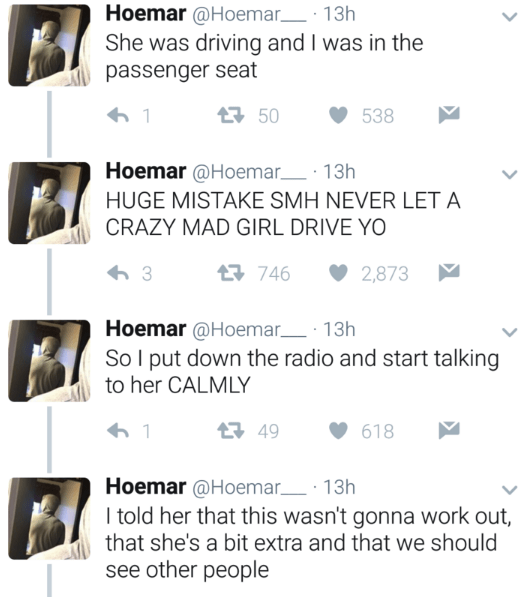 Text - Hoemar@Hoemar 13h She was driving and I was in the passenger seat 50 538 1 Hoemar@Hoemar 13h HUGE MISTAKE SMH NEVER LET A CRAZY MAD GIRL DRIVE YO 746 3 2,873 Hoemar @Hoemar 13h So I put down the radio and start talking to her CALMLY t 49 1 618 Hoemar@Hoemar 13h I told her that this wasn't gonna work out, that she's a bit extra and that we should see other people