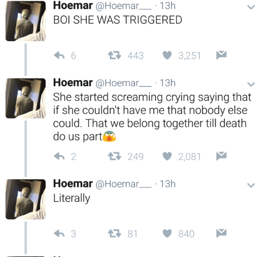 Text - Hoemar @Hoemar 13h BOI SHE WAS TRIGGERED 母443 3,251 Hoemar@Hoemar 13h She started screaming crying saying that if she couldn't have me that nobody else could. That we belong together till death do us part 母249 2,081 2 Hoemar@Hoemar 13h Literally 81 3 840
