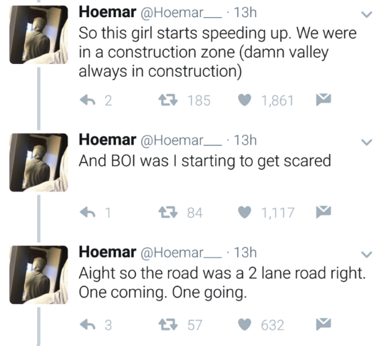 Text - Hoemar @Hoemar 13h So this girl starts speeding up. We were in a construction zone (damn valley always in construction) 185 2 1,861 Hoemar@Hoemar 13h And BOI was I starting to get scared 84 1,117 Hoemar @Hoemar 13h Aight so the road was a 2 lane road right. One coming. One going. 57 3 632