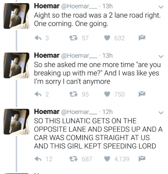 """Text - Hoemar @Hoemar 13h Aight so the road was a 2 lane road right One coming. One going 13 57 632 Hoemar @Hoemar 13h So she asked me one more time """"are you breaking up with me?"""" And I was like yes I'm sorry I can't anymore 95 2 750 Hoemar @Hoemar 12h SO THIS LUNATIC GETS ON THE OPPOSITE LANE AND SPEEDS UP AND A CAR WAS COMING STRAIGHT AT US AND THIS GIRL KEPT SPEEDING LORD 687 12 4,139"""