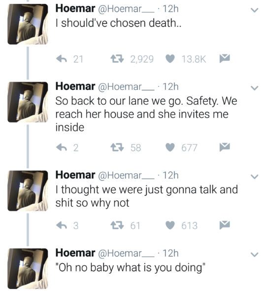 """Text - Hoemar@Hoemar 12h I should've chosen death. 母2,929 21 13.8K Hoemar @Hoemar 12h So back to our lane we go. Safety. We reach her house and she invites me inside t58 2 677 Hoemar@Hoemar 12h I thought we were just gonna talk and shit so why not 61 3 613 Hoemar @Hoemar 12h """"Oh no baby what is you doing"""""""