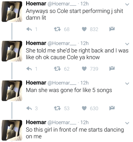 Text - Hoemar @Hoemar 12h Anyways so Cole start performing j shit damn lit 68 832 Hoemar @Hoemar 12h She told me she'd be right back and I was like oh ok cause Cole ya know 62 739 Hoemar @Hoemar 12h Man she was gone for like 5 songs 3 53 630 Hoemar@Hoemar 12h So this girl in front of me starts dancing on me