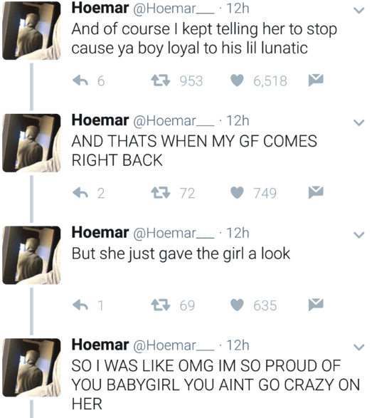 Text - Hoemar @Hoemar 12h And of course I kept telling her to stop cause ya boy loyal to his lil lunatic 953 6,518 Hoemar @Hoemar 12h AND THATS WHEN MY GF COMES RIGHT BACK 72 749 2 Hoemar @Hoemar 12h But she just gave the girl a look 169 1 635 Hoemar@Hoemar 12h SO I WAS LIKE OMG IM SO PROUD OF YOU BABYGIRL YOU AINT GO CRAZY ON HER