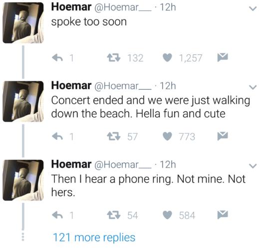 Text - Hoemar@Hoemar__ 12h spoke too soon 132 1,257 Hoemar@Hoemar 12h Concert ended and we were just walking down the beach. Hella fun and cute 57 773 Hoemar@Hoemar 12h Then I hear a phone ring. Not mine. Not hers. 1 54 584 121 more replies