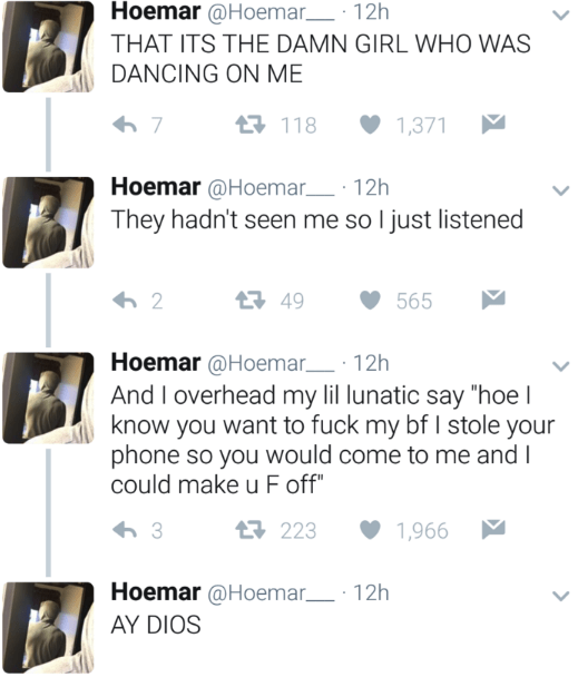 """Text - Hoemar @Hoemar 12h THAT ITS THE DAMN GIRL WHO WAS DANCING ON ME 국 118 7 1,371 Hoemar @Hoemar 12h They hadn't seen me so I just listened 국 49 2 565 Hoemar @Hoemar 12h And I overhead my lil lunatic say """"hoe l know you want to fuck my bf I stole your phone so you would come to me and I could make u F off"""" 국 223 3 1,966 Hoemar @Hoemar 12h AY DIOS"""