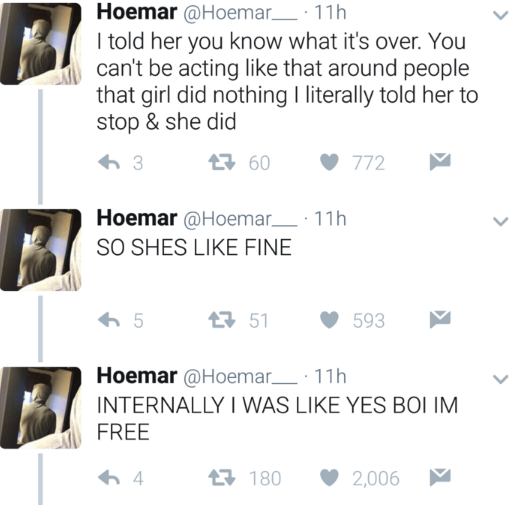 Text - Hoemar @Hoemar 11h I told her you know what it's over. You can't be acting like that around people that girl did nothing I literally told her to stop & she did 60 3 772 Hoemar @Hoemar 11h SO SHES LIKE FINE 51 5 593 Hoemar@Hoemar 11h INTERNALLY I WAS LIKE YES BOI IM FREE 4 1180 2,006