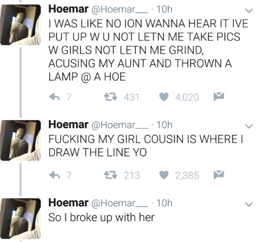 Text - Hoemar @Hoemar 10h I WAS LIKE NO ION WANNA HEAR IT IVE PUT UP W U NOT LETN ME TAKE PICS W GIRLS NOT LETN ME GRIND ACUSING MY AUNT AND THROWN A LAMP @ A HOE 1 431 4,020 7 Hoemar@Hoemar 10h FUCKING MY GIRL COUSIN IS WHERE I DRAW THE LINE YO 213 7 2,385 Hoemar @Hoemar 10h So I broke up with her