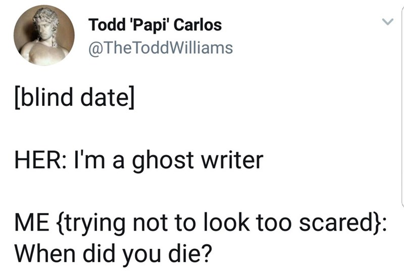 Text - Todd 'Papi' Carlos @TheToddWilliams blind date] HER: I'm a ghost writer ME trying not to look too scared}: When did you die?