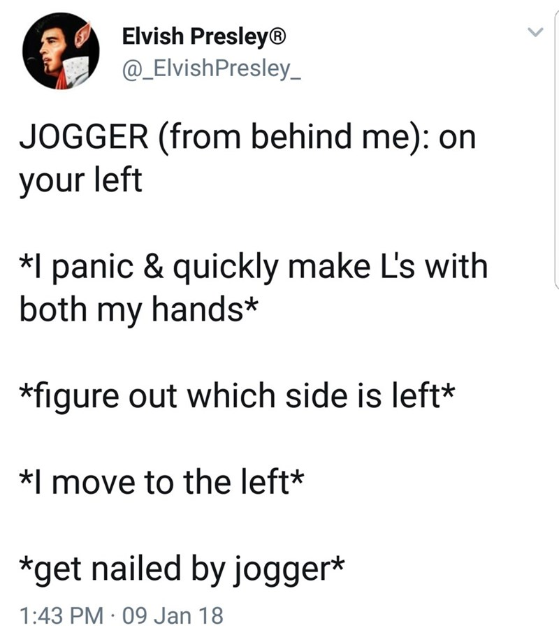 Text - Elvish Presley® @_ElvishPresley JOGGER (from behind me): on your left *I panic & quickly make L's with both my hands* figure out which side is left* *I move to the left* *get nailed by jogger* 1:43 PM 09 Jan 18