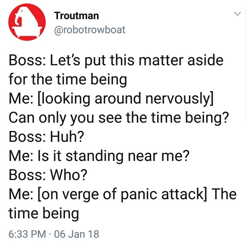 Text - Troutman @robotrowboat Boss: Let's put this matter aside for the time being Me: [looking around nervously] Can only you see the time being? Boss: Huh? Me: Is it standing near me? Boss: Who? Me: [on verge of panic attack] The time being 6:33 PM 06 Jan 18