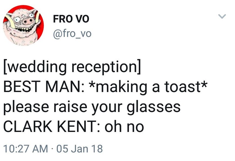 Text - FRO VO @fro_vo [wedding reception] BEST MAN: *making a toast* please raise your glasses CLARK KENT: oh no 10:27 AM 05 Jan 18