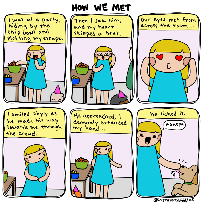 Cartoon - How WE MET I was at a party, hiding by the Chip bowl and Plotting my escape Our eyes met from across the room... Then I Saw him, and my heart a beat Skipped I smiled Shyly as he made his way towards me through the crowd he licked it He approached; I demurely extended my hand... *GASP* @introvertdoodles