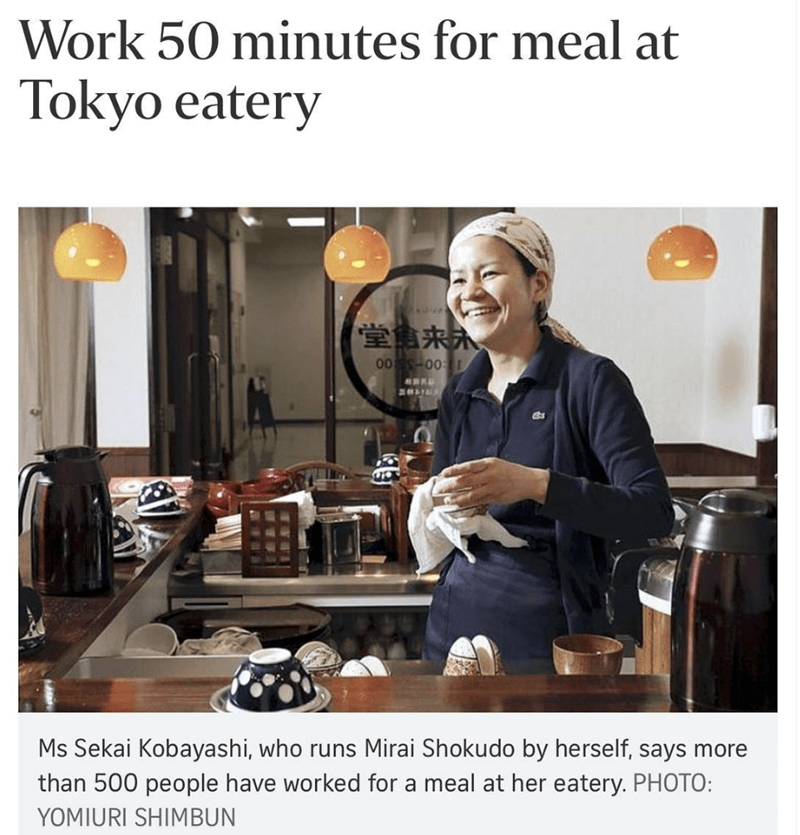 Room - Work 50 minutes for meal at Tokyo eatery 堂重来永 0 00 Ms Sekai Kobayashi, who runs Mirai Shokudo by herself, says more than 500 people have worked for a meal at her eatery. PHOTO: YOMIURI SHIMBUN