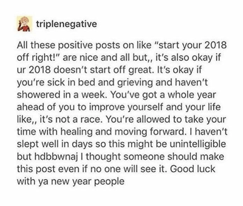 """Text - triplenegative All these positive posts on like """"start your 2018 off right!"""" are nice and all but, it's also okay if ur 2018 doesn't start off great. It's okay if you're sick in bed and grieving and haven't showered in a week. You've got a whole year ahead of you to improve yourself and your life like,, it's not a race. You're allowed to take your time with healing and moving forward. I haven't slept well in days so this might be unintelligible but hdbbwnaj I thought someone should make t"""