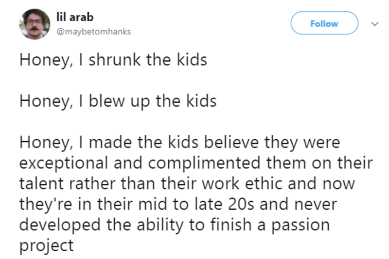 Text - lil arab Follow @maybetomhanks Honey, I shrunk the kids Honey,I blew up the kids Honey, I made the kids believe they were exceptional and complimented them on their talent rather than their work ethic and now they're in their mid to late 20s and never developed the ability to finish a passion project