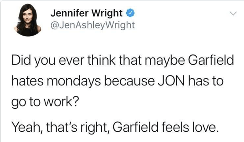 Text - Jennifer Wright @JenAshleyWright Did you ever think that maybe Garfield hates mondays because JON has to go to work? Yeah, that's right, Garfield feels love.