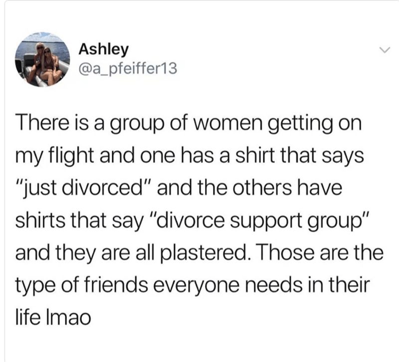 """Text - Ashley @a_pfeiffer13 There is a group of women getting on my flight and one has a shirt that says """"just divorced"""" and the others have shirts that say """"divorce support group"""" and they are all plastered. Those are the type of friends everyone needs in their life Imao"""