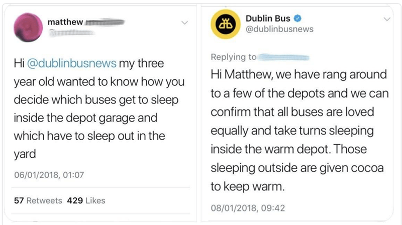 Text - Dublin Bus @dublinbusnews matthew Replying to Hi@dublinbusnews my three year old wanted to know how you Hi Matthew, we have rang around to a few of the depots and we can decide which buses get to sleep confirm that all buses are loved inside the depot garage and equally and take turns sleeping which have to sleep out in the inside the warm depot. Those yard sleeping outside are given cocoa 06/01/2018, 01:07 to keep warm. 57 Retweets 429 Likes 08/01/2018, 09:42