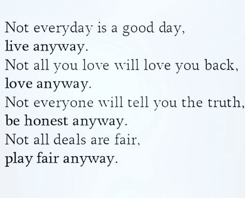 Text - Not everyday is a good day, live anyway Not all you love will love you back, love anyway Not everyone will tell you the truth, be honest anyway Not all deals are fair, play fair anyway