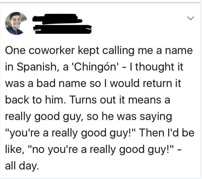"""Text - One coworker kept calling me a name in Spanish, a 'Chingón' - I thought it was a bad name so I would return it back to him. Turns out it means a really good guy, so he was saying """"you're a really good guy!"""" Then l'd be like, """"no you're a really good guy!"""" - all day. >"""
