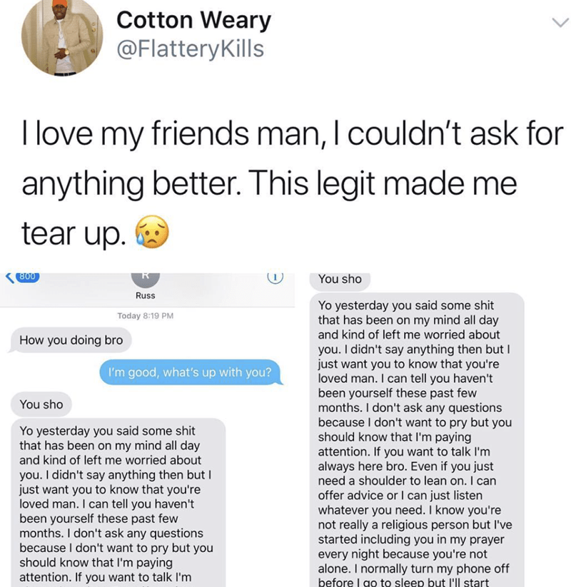 Text - Cotton Weary @FlatteryKills T love my friends man, I couldn't ask for anything better. This legit made me tear up. 800 You sho Russ Yo yesterday you said some shit that has been on my mind all day Today 8:19 PM and kind of left me worried about How you doing bro you. I didn't say anything then but I just want you to know that you're loved man. I can tell you haven't been yourself these past few months. I don't ask any questions because I don't want to pry but you should know that I'm payi