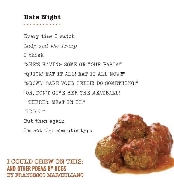 "dog poem - Meatball - Date Night Every time I watch Lady and the Tramp I think ""SHE'S HAVING SOME OF YOUR PASTA!"" ""QUICK! EAT IT ALL! EAT IT ALL NOW!!!"" ""GROWL! BARE YOUR TEETH! DO SOMETHING!"" ""OH, DON'T GIVE HER THE MEATBALL! THERE'S MEAT IN IT!"" ""IDIOT!"" But then again I'm not the romantic type I COULD CHEW ON THIS: AND OTHER POEMS BY DOGS BY FRANCESCO MARCIULLIANO"