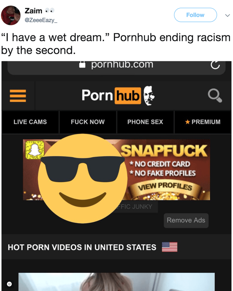 """Text - Zaim Follow @ZeeeEazy """"I have a wet dream."""" Pornhub ending racism by the second. pornhub.com Porn hub LIVE CAMS FUCK NOW PHONE SEX PREMIUM SNAPFUCK *NO CREDIT CARD NO FAKE PROFILES VIEW PROFILES FFIC JUNKY Remove Ads HOT PORN VIDEOS IN UNITED STATES"""