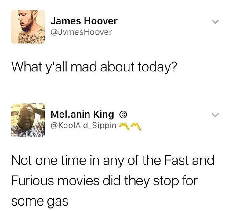 meme - Text - James Hoover @JvmesHoover What y'all mad about today? Mel.anin King @KoolAid_Sippin Not one time in any of the Fast and Furious movies did they stop for some gas