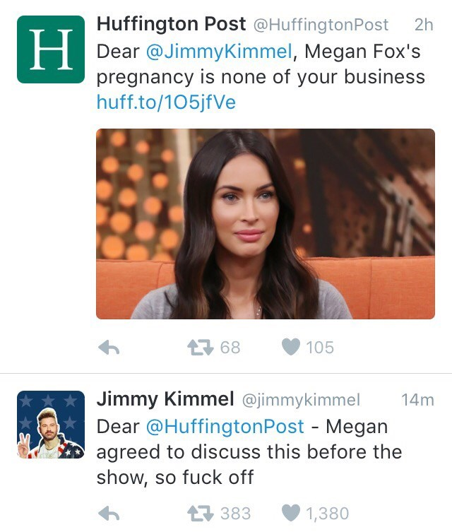 Text - Huffington Post @HuffingtonPost Dear @JimmyKimmel, Megan Fox's pregnancy is none of your business huff.to/105jfVe 2h Н 68 105 Jimmy Kimmel @jimmykimmel Dear @HuffingtonPost - Megan agreed to discuss this before the show, so fuck off 14m 383 1,380