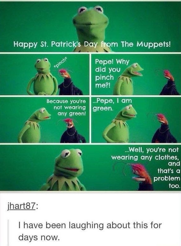 meme - Green - Happy St. Patrick's Day from The Muppets! Pepe! Why did you *pinch* pinch me?! Because you're Pepe, I am not wearing green. any green! Well, you're not wearing any clothes, and that's a problem too. jhart87: I have been laughing about this for days now.