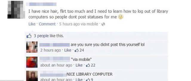 """Text - I have nice hair, flirt too much and I need to learn how to log out of library computers so people dont post statuses for me Like Comment 5 hours ago via mobile 3 people like this. are you sure you didnt post this yourself lol 2 hours ago Like 24 """"via mobile"""" about an hour ago Like 22 NICE LIBRARY COMPUTER about an hour ago Like 49"""